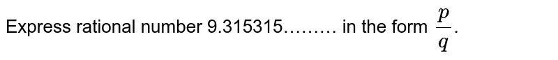 Express rational number 9.315315……… in the form `p/q`.