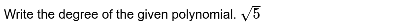 Write the degree of the given polynomial. `sqrt(5)`