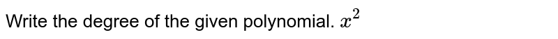Write the degree of the given polynomial. `x^2`