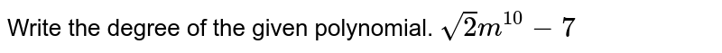 Write the degree of the given polynomial. `sqrt(2)m^10-7`
