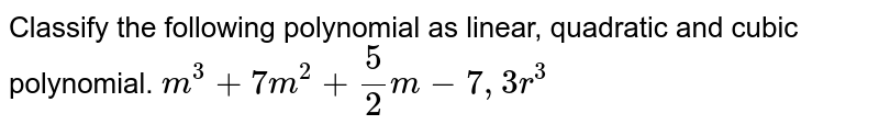 Classify the following polynomial as linear, quadratic and cubic polynomial. `m^3+7m^2+5/2m-7, 3r^3`