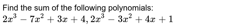Find the sum of the following polynomials: `2x^3-7x^2+3x+4,2x^3-3x^2+4x+1`