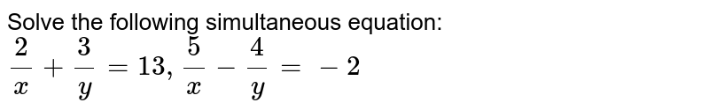 Solve the following simultaneous equation: `2/x+3/y=13, 5/x-4/y=-2`
