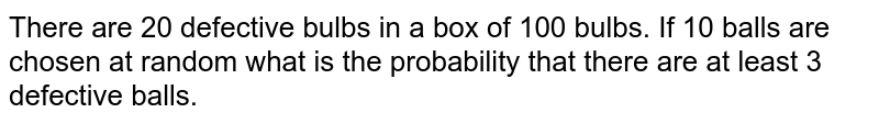 There are 20 defective bulbs in a box of 100 bulbs. If 10 balls are chosen at random what is the probability that there are at least 3 defective balls.