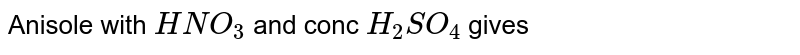 Anisole with `HNO_3` and conc `H_2SO_4`  gives