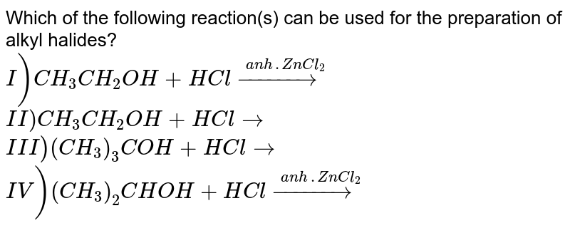 Which of the following reaction(s) can be used for the preparation of alkyl halides?  <br>  `I) CH_3CH_2OH + HCl overset(anh . ZnCl_2)(to)`  <br>  `II) CH_3CH_2 OH + HCl to `  <br>  `III) (CH_3)_3 COH + HCl to `  <br>  `IV) (CH_3)_2 CHOH + HCl overset(anh. ZnCl_2)(to)`