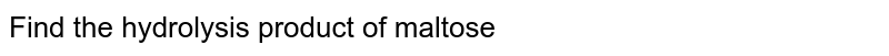 Find the hydrolysis product of maltose