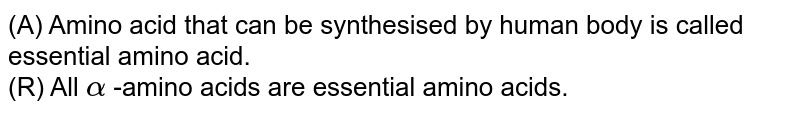 (A) Amino acid that can be synthesised by human body is called essential amino acid. <br>  (R) All `alpha` -amino acids are essential amino acids.