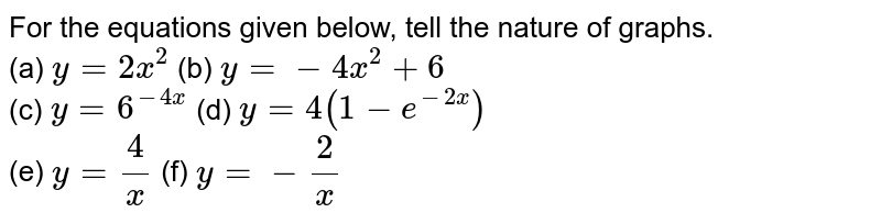 For the equations given below, tell the nature of graphs. <br> (a) `y =2x^(2)`  (b) `y =-4x^(2) +6` <br> (c) `y = 6 ^(-4x)`  (d) `y = 4(1 -e^(-2x))` <br> (e) `y =(4)/(x)`  (f) `y =-(2)/(x)`