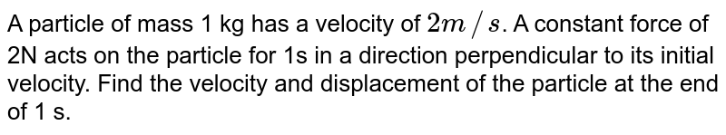 A particle of mass 1 kg has a velocity of `2m//s`. A constant force of 2N acts on the particle for 1s in a direction perpendicular to its initial velocity. Find the velocity and displacement of the particle at the end of 1 s.