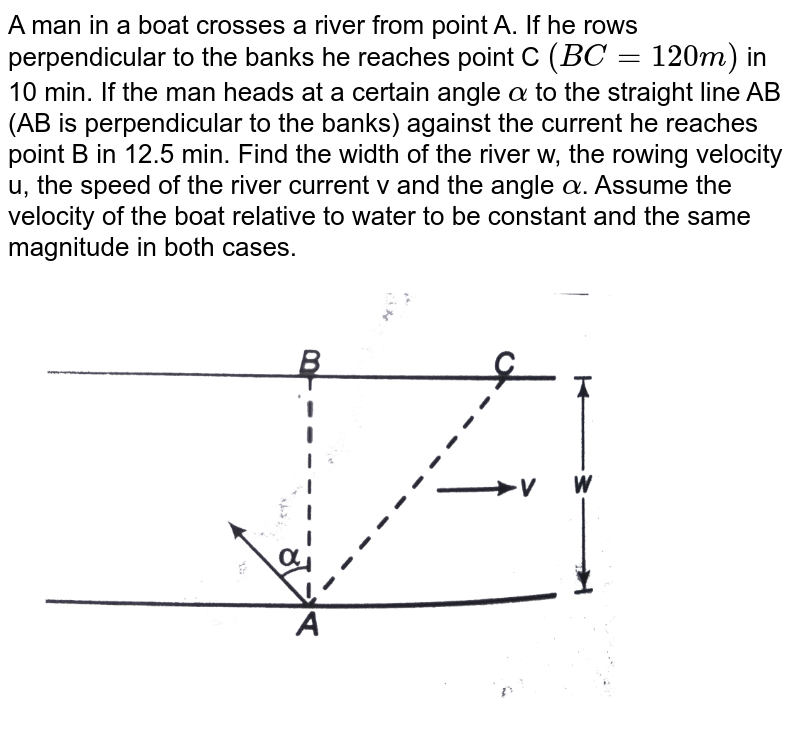"""A man in a boat crosses a river from point A. If he rows perpendicular to the banks he reaches point C `(BC = 120 m)` in 10 min. If the man heads at a certain angle `alpha` to the straight line AB (AB is perpendicular to the banks) against the current he reaches point B in 12.5 min. Find the width of the river w, the rowing velocity u, the speed of the river current v and the angle `alpha`. Assume the velocity of the boat relative to water to be constant and the same magnitude in both cases. <br> <img src=""""https://d10lpgp6xz60nq.cloudfront.net/physics_images/DCP_V01_CH6_E01_187_Q01.png"""" width=""""80%"""">"""