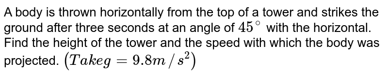 A body is thrown horizontally from the top of a tower and strikes the ground after three seconds at an angle of `45^@` with the horizontal. Find the height of the tower and the speed with which the body was projected. `(Take g = 9.8 m//s^2)`