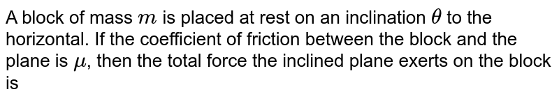 A block of mass `m` is placed at rest on an inclination `theta` to the horizontal. If the coefficient of friction between the block and the plane is `mu`, then the total force the inclined plane exerts on the block is