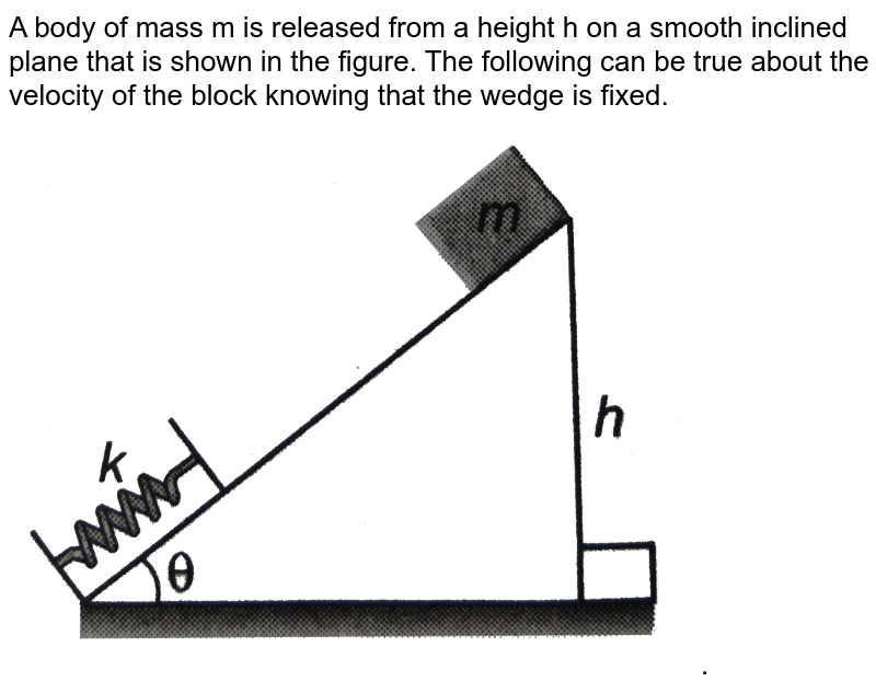 """A body of mass m is released from a height h on a smooth inclined plane that is shown in the figure. The following can be true about the velocity of the block knowing that the wedge is fixed. <img src=""""https://d10lpgp6xz60nq.cloudfront.net/physics_images/DCP_V01_C09_E01_071_Q01.png"""" width=""""80%"""">."""
