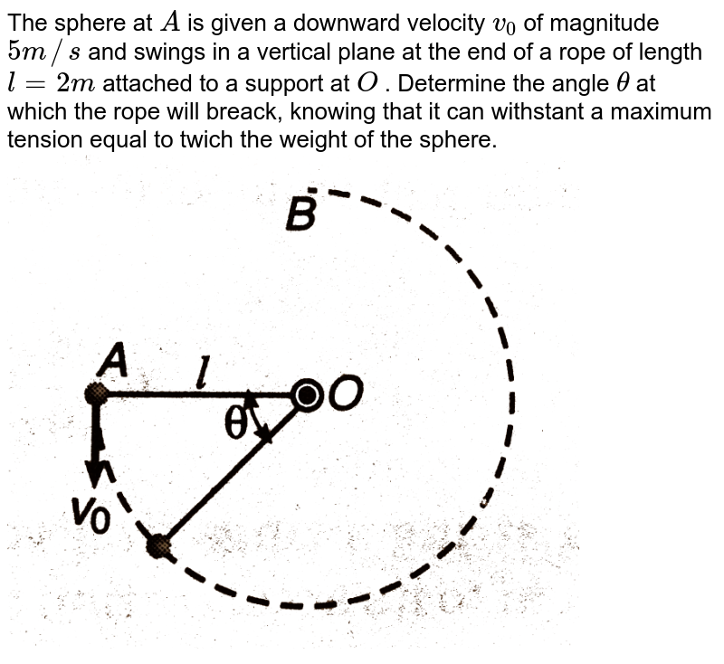 """The sphere at `A` is given a downward velocity `v_(0)` of magnitude `5m//s` and swings in a vertical plane at the end of a rope of length `l=2m` attached to a support at `O` . Determine the angle `theta` at which the rope will breack, knowing that it can withstant a maximum tension equal to twich the weight of the sphere. <br> <img src=""""https://d10lpgp6xz60nq.cloudfront.net/physics_images/DCP_V01_C10_E01_056_Q01.png"""" width=""""80%"""">"""