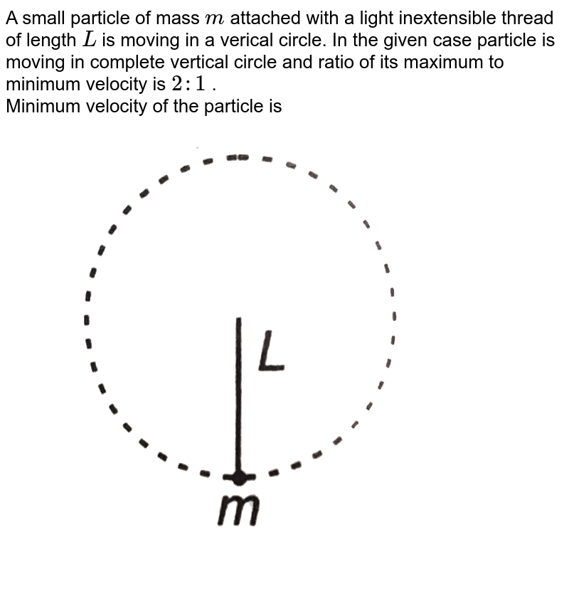"""A small particle of mass `m` attached with a light inextensible thread of length `L` is moving in a verical circle. In the given case particle is moving in complete vertical circle and ratio of its maximum to minimum velocity is `2:1` . <br> Minimum velocity of the particle is <br> <img src=""""https://d10lpgp6xz60nq.cloudfront.net/physics_images/DCP_V01_C10_E01_082_Q01.png"""" width=""""80%"""">"""