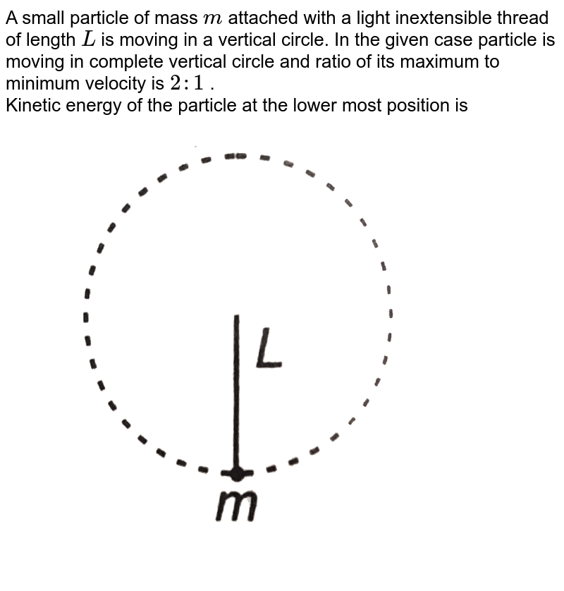 """A small particle of mass `m` attached with a light inextensible thread of length `L` is moving in a vertical circle. In the given case particle is moving in complete vertical circle and ratio of its maximum to minimum velocity is `2:1` . <br> Kinetic energy of the particle at the lower most position is <br> <img src=""""https://d10lpgp6xz60nq.cloudfront.net/physics_images/DCP_V01_C10_E01_083_Q01.png"""" width=""""80%"""">"""