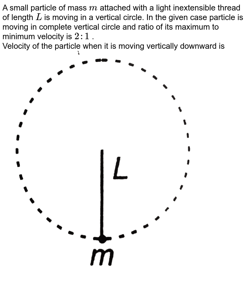 """A small particle of mass `m` attached with a light inextensible thread of length `L` is moving in a vertical circle. In the given case particle is moving in complete vertical circle and ratio of its maximum to minimum velocity is `2:1` . <br> Velocity of the particle when it is moving vertically downward is <br> <img src=""""https://d10lpgp6xz60nq.cloudfront.net/physics_images/DCP_V01_C10_E01_084_Q01.png"""" width=""""80%"""">"""