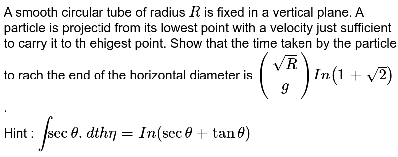 A smooth circular tube of radius `R`  is fixed in a vertical plane. A particle is projectid from its lowest point with a velocity just sufficient to carry it to th ehigest  point. Show that the time taken by the particle to rach the end of the horizontal diameter is `(sqrt(R)/(g))In(1+sqrt(2))` . <br> Hint : `intsectheta.dtheta=In(sectheta+tantheta)`