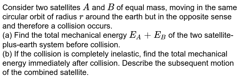Consider two satellites `A` and `B` of equal mass, moving in the same circular orbit of radius `r` around the earth but in the opposite sense and therefore a collision occurs. <br> (a) Find the total mechanical energy `E_(A) + E_(B)` of the two satellite-plus-earth system before collision. <br> (b) If the collision is completely inelastic, find the total mechanical energy immediately after collision. Describe the subsequent motion of the combined satellite.
