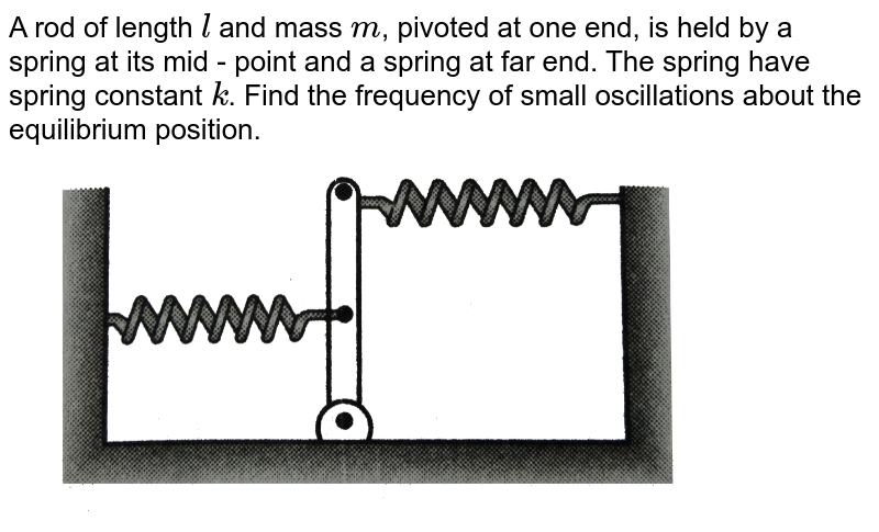 """A rod of length `l` and mass `m`, pivoted at one end, is held by a spring at its mid - point and a spring at far end. The spring have spring constant `k`. Find the frequency of small oscillations about the equilibrium position. <br> <img src=""""https://d10lpgp6xz60nq.cloudfront.net/physics_images/DCP_VO2_C14_E01_125_Q01.png"""" width=""""80%"""">"""