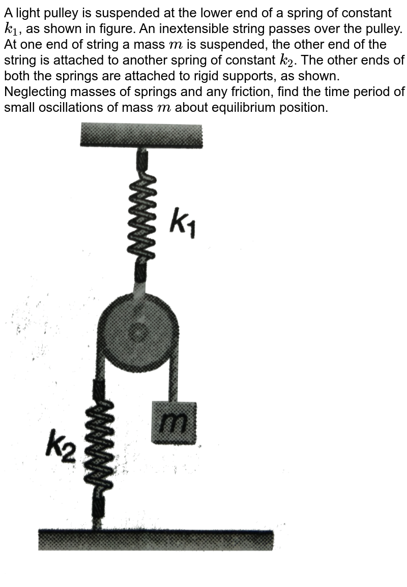 """A light pulley is suspended at the lower end of a spring of constant `k_(1)`, as shown in figure. An inextensible string passes over the pulley. At one end of string a mass `m` is suspended, the other end of the string is attached to another spring of constant `k_(2)`. The other ends of both the springs are attached to rigid supports, as shown. Neglecting masses of springs and any friction, find the time period of small oscillations of mass `m` about equilibrium position. <br> <img src=""""https://d10lpgp6xz60nq.cloudfront.net/physics_images/DCP_VO2_C14_E01_127_Q01.png"""" width=""""80%"""">"""