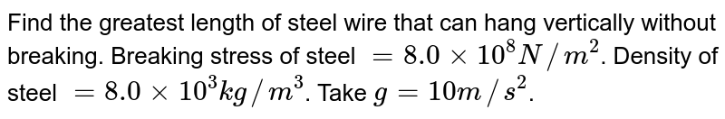 Find the greatest length of steel wire that can hang vertically without breaking. Breaking stress of steel `=8.0xx10^(8) N//m^(2)`. Density of steel `=8.0xx10^(3) kg//m^(3)`. Take `g =10 m//s^(2)`.