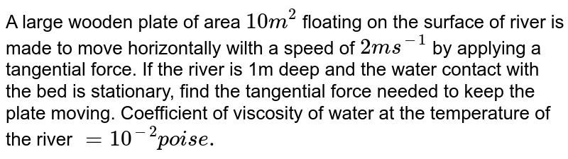 A large wooden plate of area `10m^2` floating on the surface of  river is made to move horizontally wilth a speed of `2ms^-1` by applying a tangential force. If the river is 1m deep and the water contact with the bed is stationary, find the tangential force needed to keep the plate moving. Coefficient of viscosity of water at the temperature of the river `=10^-2 poise.`