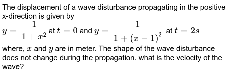 The displacement of a wave disturbance propagating in the positive x-direction is given by <br> `y =(1)/(1 + x^(2))`at `t = 0`  and `y =(1)/(1 +(x - 1)^(2))` at  `t =2s` <br> where, `x` and `y` are in meter. The shape of the wave disturbance does not change during the propagation. what is the velocity of the wave?