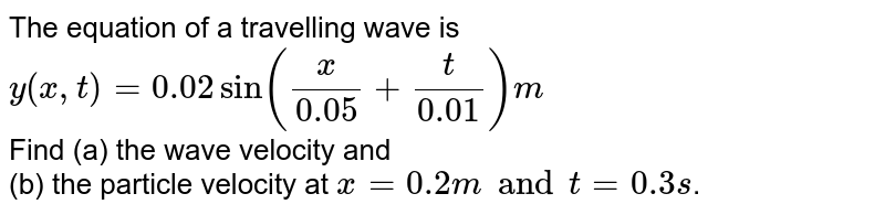 The equation of a travelling wave is  <br> `y(x, t) = 0.02 sin ((x)/(0.05) + (t)/(0.01)) m`   <br> Find (a) the wave velocity and  <br> (b) the particle velocity at `x = 0.2 m and t = 0.3 s`.  <br>