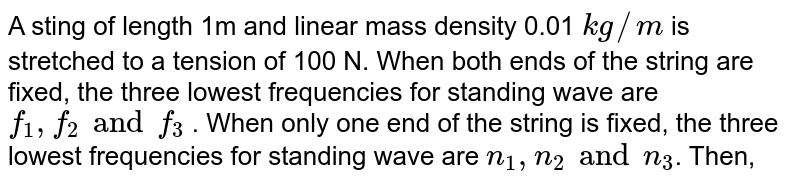 A sting of length 1m and linear mass density 0.01 `kg//m` is stretched to a tension of 100 N. When both ends of the string are fixed, the three lowest frequencies for standing wave are `f_1, f_2 and f_3` . When only one end of the string is fixed, the three lowest frequencies for standing wave are `n_1, n_2 and n_3`. Then,