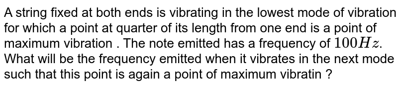 A string fixed at both ends is vibrating in the lowest mode of vibration for which a point at quarter of its length from one end is a point of maximum vibration . The note emitted has a frequency of `100 Hz`. What will be the frequency emitted when it vibrates in the next mode such that this point is again a point of maximum vibratin ?