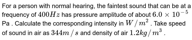 For a person with normal hearing, the faintest sound that can be at a frequency of `400 Hz` has pressure amplitude of about `6.0 xx 10^(-5)` Pa . Calculate the corresponding intensity in `W//m^(2)` . Take speed of sound in air as `344 m//s` and density of air `1.2 kg//m^(3)` .