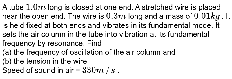 A tube `1.0 m` long is closed at one end. A stretched wire is placed near the open end. The wire is `0.3 m` long and a mass of `0.01 kg` . It is held fixed at both ends and vibrates in its fundamental mode. It sets the air column in the tube into vibration at its fundamental frequency by resonance. Find <br> (a) the frequency of oscillation of the air column and <br> (b) the tension in the wire. <br> Speed of sound in air = `330 m//s` .