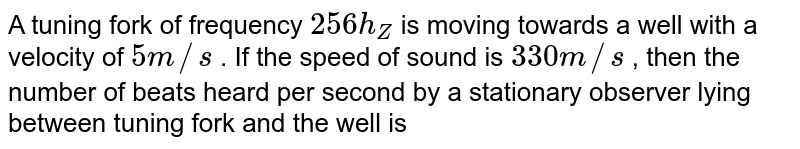 A tuning fork of frequency `256 h_(Z)` is moving towards a well with a velocity of `5 m//s` . If the speed of sound is `330 m//s` , then the number of beats heard per second by a stationary observer lying between tuning fork and the well is