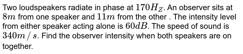 Two loudspeakers radiate in phase at `170 H_(Z)`. An observer sits at `8 m` from one speaker and `11 m` from the other . The intensity level from either speaker acting alone is `60 dB`. The speed of sound is `340 m//s`. Find the observer intensity when both speakers are on together.