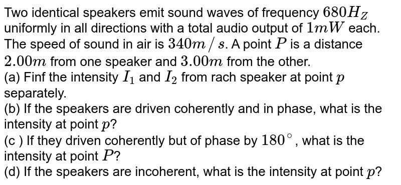 Two identical speakers emit sound waves of frequency `680 H_(Z)` uniformly in all directions with a total audio output of `1 mW` each. The speed of sound in air is `340 m//s`. A point `P` is a distance `2.00 m` from one speaker and `3.00 m` from the other. <br>  (a) Finf the intensity `I_(1)` and `I_(2)` from rach speaker at point `p` separately. <br> (b) If the speakers are driven coherently and in phase, what is the intensity at point `p`? <br> (c ) If they driven coherently but of phase by `180^(@)`, what is the intensity at point `P`? <br> (d) If the speakers are incoherent, what is the intensity at point `p`?