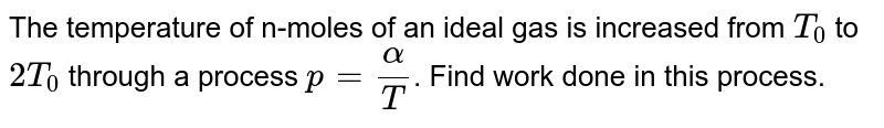 The temperature of n-moles of an ideal gas is increased from `T_0` to `2T_0` through a process `p=alpha/T`. Find work done in this process.