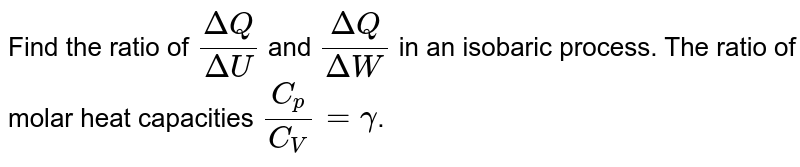 Find the ratio of `(DeltaQ)/(DeltaU)` and `(DeltaQ)/(DeltaW)` in an isobaric process. The ratio of molar heat capacities `(C_p)/(C_V)=gamma`.