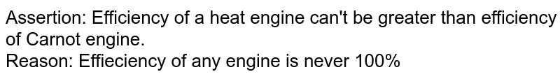 Assertion: Efficiency of a heat engine can't be greater than efficiency of Carnot engine. <br> Reason: Effieciency of any engine is never 100%