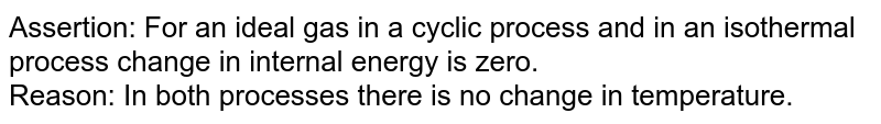 Assertion: For an ideal gas in a cyclic process and in an isothermal process change in internal energy is zero. <br> Reason: In both processes there is no change in temperature.