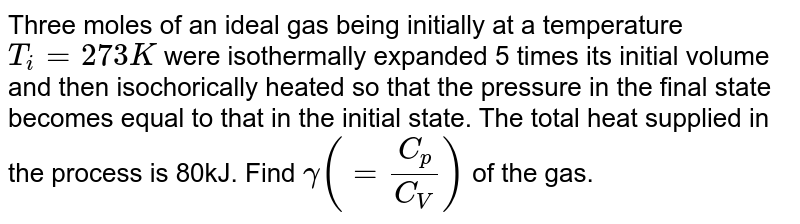 Three moles of an ideal gas being initially at a temperature `T_i=273K` were isothermally expanded 5 times its initial volume and then isochorically heated so that the pressure in the final state becomes equal to that in the initial state. The total heat supplied in the process is 80kJ. Find `gamma(=(C_p)/(C_V))` of the gas.