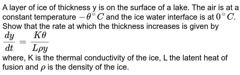 A layer of ice of thickness y is on the surface of a lake. The air is at a constant temperature `-theta^@C` and the ice water interface is at `0^@C`. Show that the rate at which the thickness increases is given by <br> ` (dy)/(dt) = (Ktheta)/(Lrhoy)` <br> where, K is the thermal conductivity of the ice, L the latent heat of fusion and `rho` is the density of the ice.