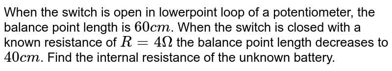 When the switch is open in lowerpoint loop of a potentiometer, the balance point length is `60 cm`. When the switch is closed with a known resistance of `R=4Omega` the balance point length decreases to `40 cm`. Find the internal resistance of the unknown battery.