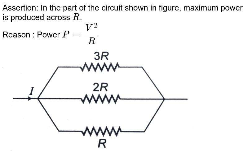 """Assertion: In the part of the circuit shown in figure, maximum power is produced across `R`. <br> Reason : Power `P=V^2/R`  <br> <img src=""""https://d10lpgp6xz60nq.cloudfront.net/physics_images/DCP_V04_C23_E01_039_Q01.png"""" width=""""80%"""">"""