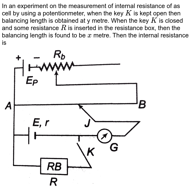 """In an experiment on the measurement of internal resistance of as cell by using a potentionmeter, when the key `K` is kept open then balancing length is obtained at y metre. When the key `K` is closed and some resistance `R` is inserted in the resistance box, then the balancing length is found to be `x` metre. Then the internal resistance is  <br> <img src=""""https://d10lpgp6xz60nq.cloudfront.net/physics_images/DCP_V04_C23_E01_151_Q01.png"""" width=""""80%"""">"""