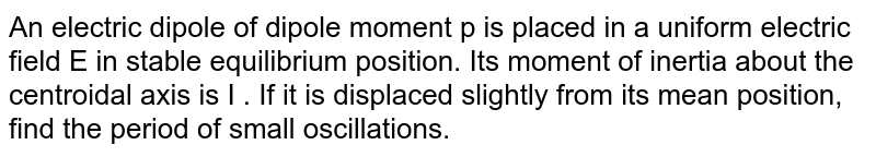 An electric dipole of dipole moment p is placed in a uniform electric field E in stable equilibrium position. Its moment of inertia about the centroidal axis is I . If it is displaced slightly from its mean position, find the period of  small oscillations.