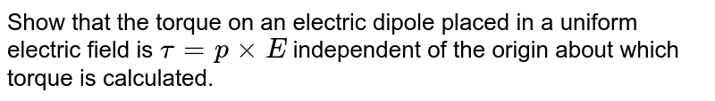 Show that the torque on an electric dipole placed in a uniform electric field is `tau=pxxE` independent of the origin about which torque is calculated.