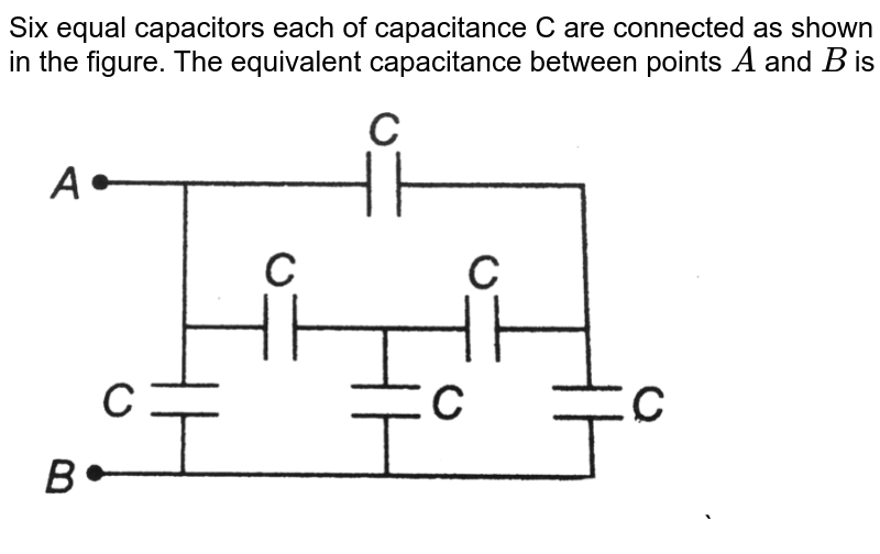 """Six equal capacitors each of capacitance C are connected as shown in the figure. The equivalent capacitance between points `A` and `B` is <br> <img src=""""https://d10lpgp6xz60nq.cloudfront.net/physics_images/DCP_VOL_4_C25_E01_042_Q01.png"""" width=""""80%"""">`"""