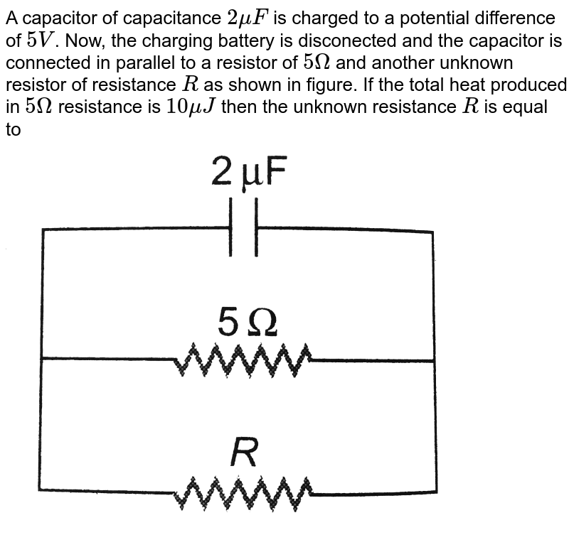 """A capacitor of capacitance `2muF` is charged to a potential difference of `5V`. Now, the charging battery is disconected and the capacitor is connected in parallel to a resistor of `5Omega` and another unknown resistor of resistance `R` as shown in figure. If the total heat produced in `5Omega` resistance is `10muJ` then the unknown resistance `R` is equal to <br> <img src=""""https://d10lpgp6xz60nq.cloudfront.net/physics_images/DCP_VOL_4_C25_E01_096_Q01.png"""" width=""""80%"""">"""